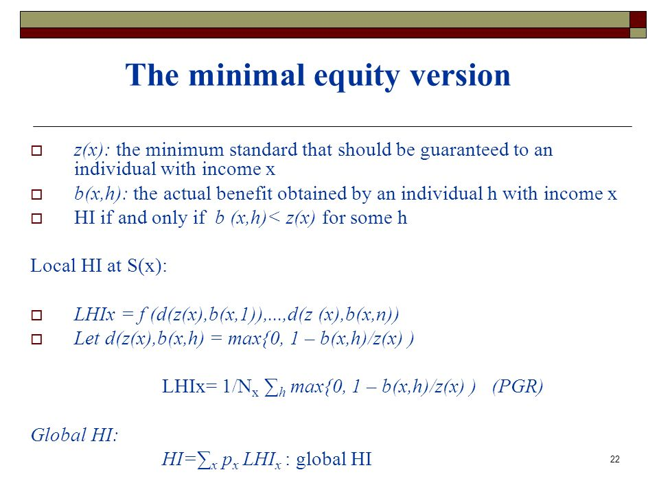 22 The minimal equity version z(x): the minimum standard that should be guaranteed to an individual with income x b(x,h): the actual benefit obtained by an individual h with income x HI if and only if b (x,h)< z(x) for some h Local HI at S(x): LHIx = f (d(z(x),b(x,1)),...,d(z (x),b(x,n)) Let d(z(x),b(x,h) = max{0, 1 – b(x,h)/z(x) ) LHIx= 1/N x h max{0, 1 – b(x,h)/z(x) ) (PGR) Global HI: HI= x p x LHI x : global HI