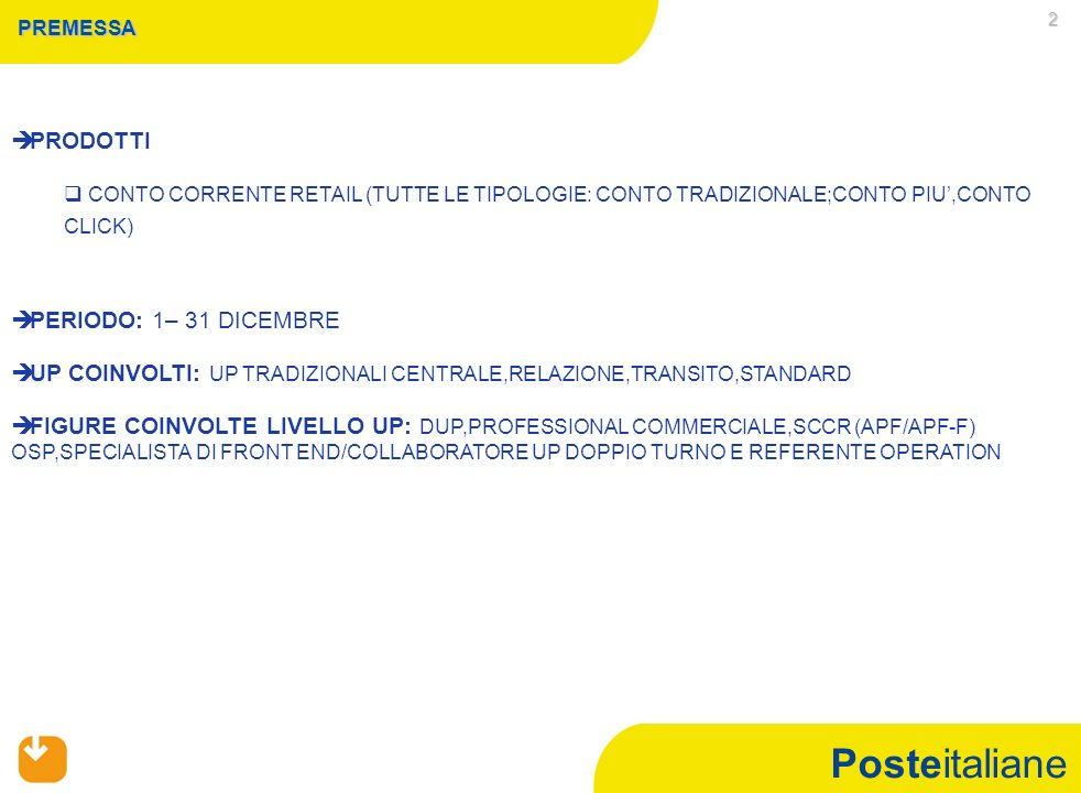 Posteitaliane 2 PREMESSA PRODOTTI CONTO CORRENTE RETAIL (TUTTE LE TIPOLOGIE: CONTO TRADIZIONALE;CONTO PIU,CONTO CLICK) PERIODO: 1– 31 DICEMBRE UP COINVOLTI: UP TRADIZIONALI CENTRALE,RELAZIONE,TRANSITO,STANDARD FIGURE COINVOLTE LIVELLO UP: DUP,PROFESSIONAL COMMERCIALE,SCCR (APF/APF-F) OSP,SPECIALISTA DI FRONT END/COLLABORATORE UP DOPPIO TURNO E REFERENTE OPERATION