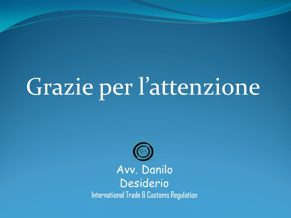 Grazie per lattenzione Avv. Danilo Desiderio International Trade & Customs Regulation