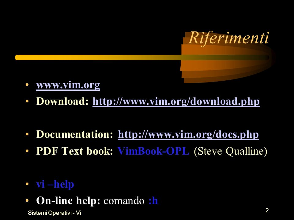 Sistemi Operativi - Vi 2 Riferimenti   Download:   Documentation:   PDF Text book: VimBook-OPL (Steve Qualline) vi –help On-line help: comando :h