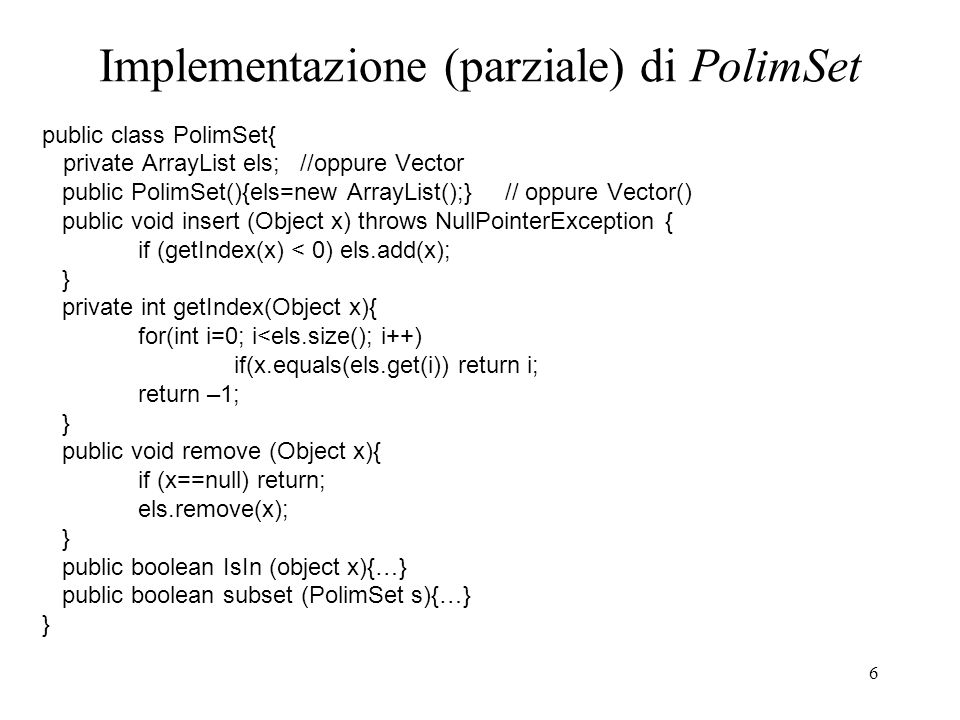 6 Implementazione (parziale) di PolimSet public class PolimSet{ private ArrayList els; //oppure Vector public PolimSet(){els=new ArrayList();} // oppure Vector() public void insert (Object x) throws NullPointerException { if (getIndex(x) < 0) els.add(x); } private int getIndex(Object x){ for(int i=0; i<els.size(); i++) if(x.equals(els.get(i)) return i; return –1; } public void remove (Object x){ if (x==null) return; els.remove(x); } public boolean IsIn (object x){…} public boolean subset (PolimSet s){…} }