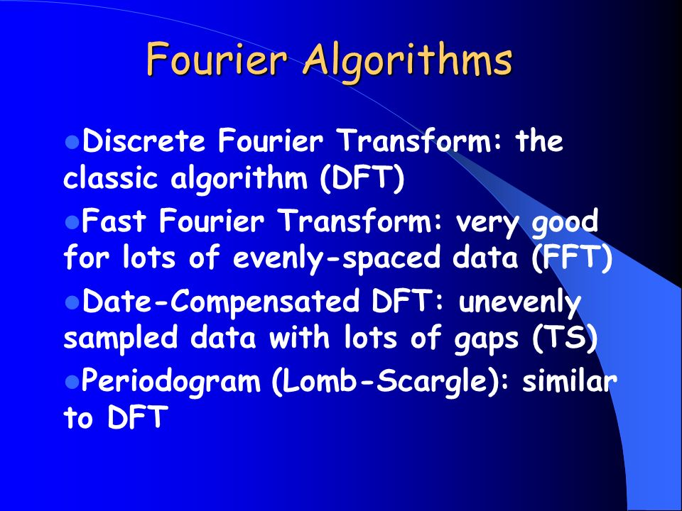 Fourier Algorithms Discrete Fourier Transform: the classic algorithm (DFT) Fast Fourier Transform: very good for lots of evenly-spaced data (FFT) Date-Compensated DFT: unevenly sampled data with lots of gaps (TS) Periodogram (Lomb-Scargle): similar to DFT