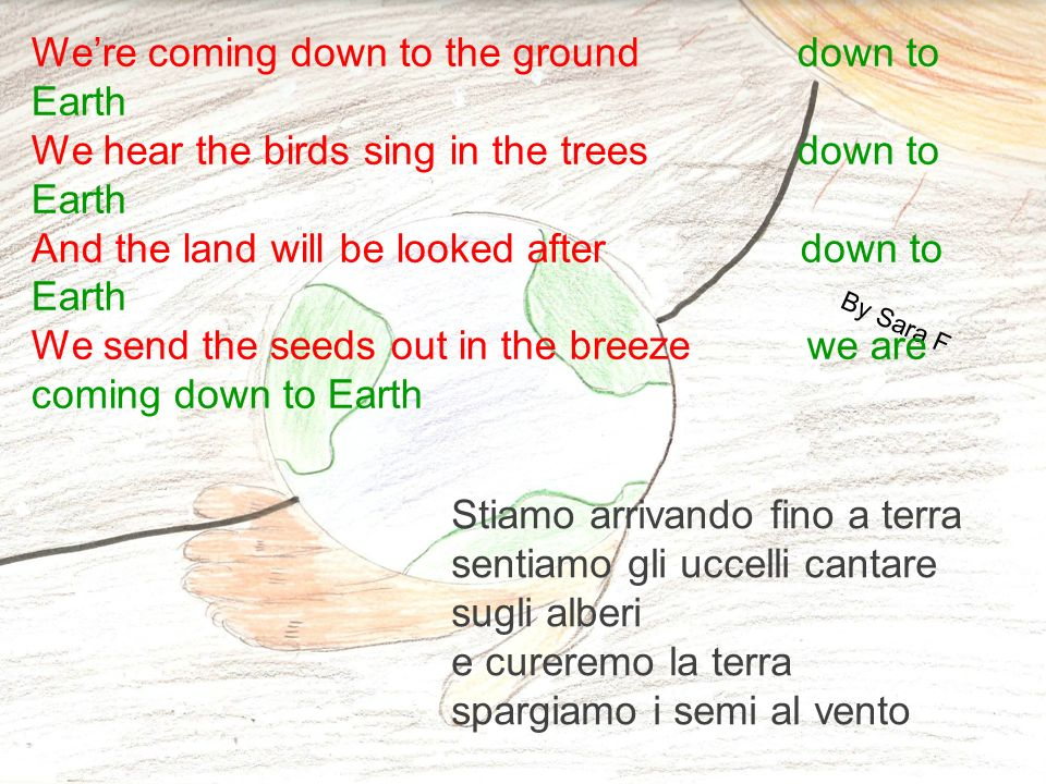 By Sara F Were coming down to the ground down to Earth We hear the birds sing in the trees down to Earth And the land will be looked after down to Earth We send the seeds out in the breeze we are coming down to Earth Stiamo arrivando fino a terra sentiamo gli uccelli cantare sugli alberi e cureremo la terra spargiamo i semi al vento