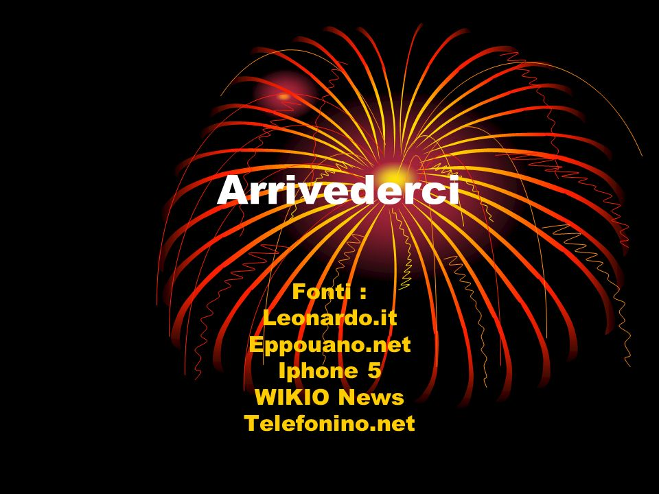 Arrivederci Fonti : Leonardo.it Eppouano.net Iphone 5 WIKIO News Telefonino.net