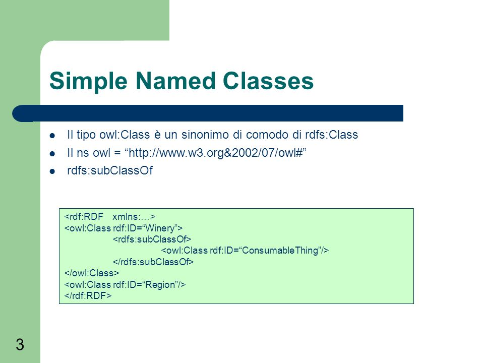 3 Simple Named Classes Il tipo owl:Class è un sinonimo di comodo di rdfs:Class Il ns owl =   rdfs:subClassOf