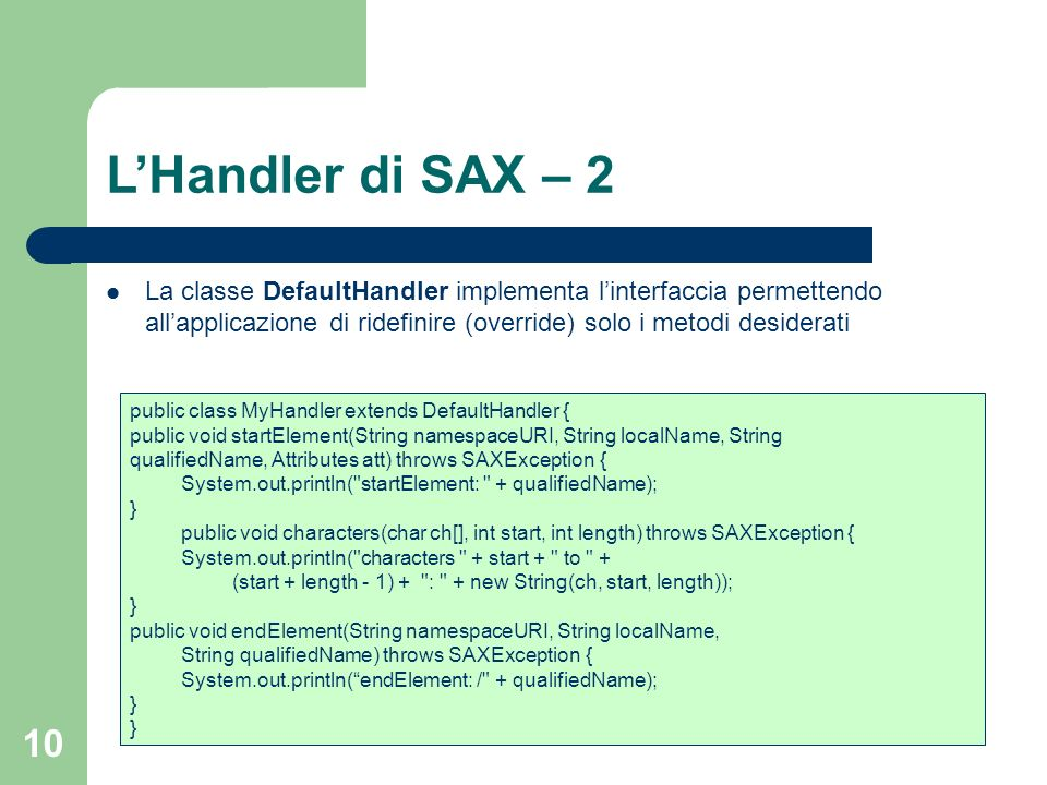 10 LHandler di SAX – 2 public class MyHandler extends DefaultHandler { public void startElement(String namespaceURI, String localName, String qualifiedName, Attributes att) throws SAXException { System.out.println( startElement: + qualifiedName); } public void characters(char ch[], int start, int length) throws SAXException { System.out.println( characters + start + to + (start + length - 1) + : + new String(ch, start, length)); } public void endElement(String namespaceURI, String localName, String qualifiedName) throws SAXException { System.out.println(endElement: / + qualifiedName); } La classe DefaultHandler implementa linterfaccia permettendo allapplicazione di ridefinire (override) solo i metodi desiderati