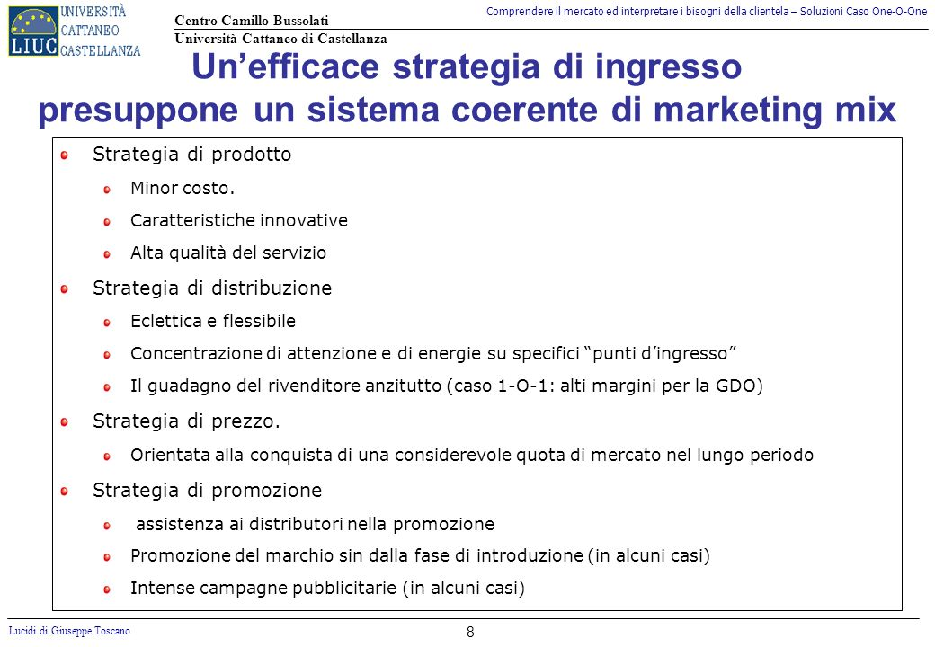 Comprendere il mercato ed interpretare i bisogni della clientela – Soluzioni Caso One-O-One Centro Camillo Bussolati Università Cattaneo di Castellanza Lucidi di Giuseppe Toscano 8 Unefficace strategia di ingresso presuppone un sistema coerente di marketing mix Strategia di prodotto Minor costo.