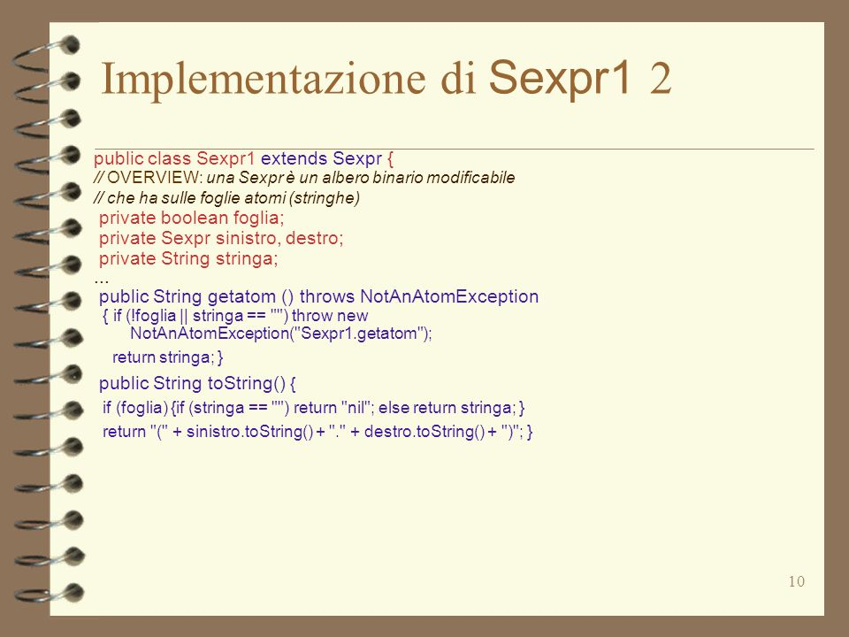 10 Implementazione di Sexpr1 2 public class Sexpr1 extends Sexpr { // OVERVIEW: una Sexpr è un albero binario modificabile // che ha sulle foglie atomi (stringhe) private boolean foglia; private Sexpr sinistro, destro; private String stringa;...