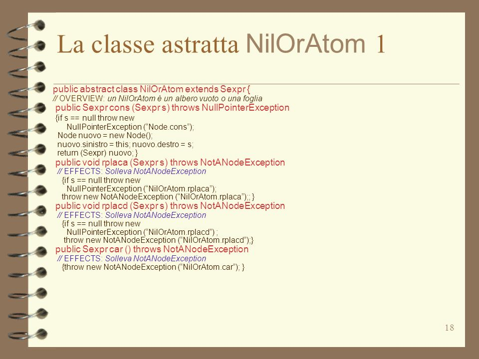 18 La classe astratta NilOrAtom 1 public abstract class NilOrAtom extends Sexpr { // OVERVIEW: un NilOrAtom è un albero vuoto o una foglia public Sexpr cons (Sexpr s) throws NullPointerException {if s == null throw new NullPointerException (Node.cons); Node nuovo = new Node(); nuovo.sinistro = this; nuovo.destro = s; return (Sexpr) nuovo; } public void rplaca (Sexpr s) throws NotANodeException // EFFECTS: Solleva NotANodeException {if s == null throw new NullPointerException (NilOrAtom.rplaca); throw new NotANodeException (NilOrAtom.rplaca);; } public void rplacd (Sexpr s) throws NotANodeException // EFFECTS: Solleva NotANodeException {if s == null throw new NullPointerException (NilOrAtom.rplacd) ; throw new NotANodeException (NilOrAtom.rplacd);} public Sexpr car () throws NotANodeException // EFFECTS: Solleva NotANodeException {throw new NotANodeException (NilOrAtom.car); }