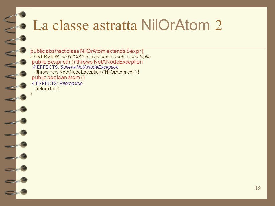 19 La classe astratta NilOrAtom 2 public abstract class NilOrAtom extends Sexpr { // OVERVIEW: un NilOrAtom è un albero vuoto o una foglia public Sexpr cdr () throws NotANodeException // EFFECTS: Solleva NotANodeException {throw new NotANodeException (NilOrAtom.cdr);} public boolean atom () // EFFECTS: Ritorna true {return true} }