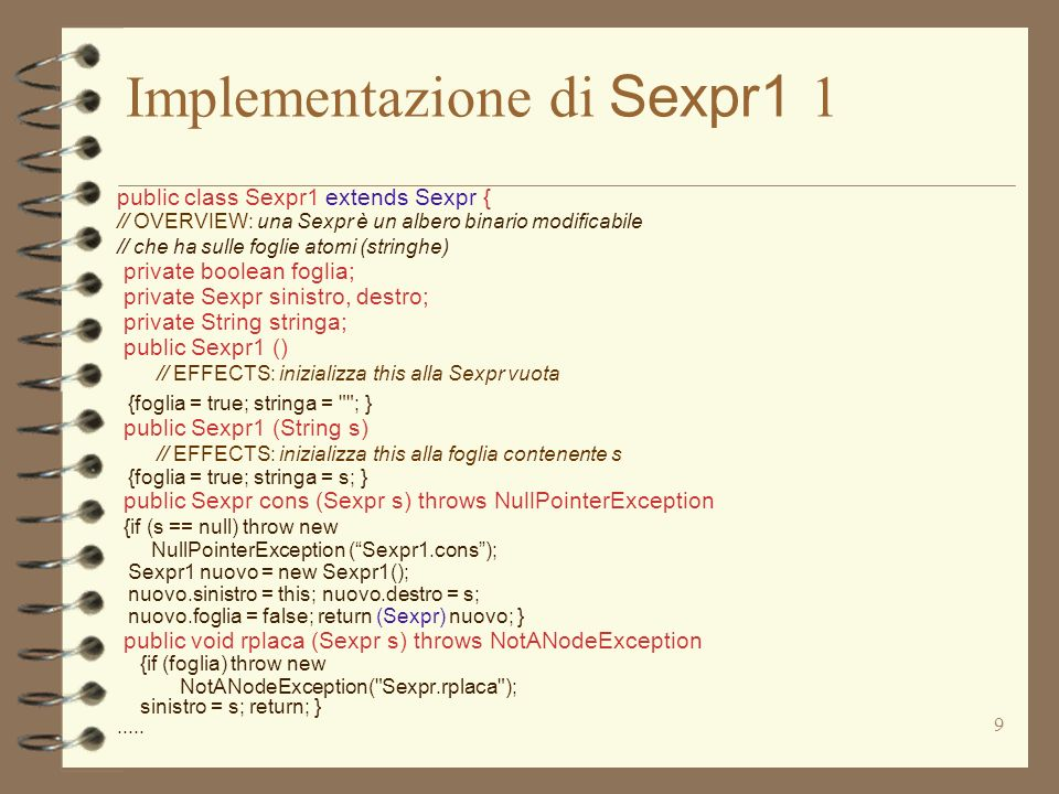 9 Implementazione di Sexpr1 1 public class Sexpr1 extends Sexpr { // OVERVIEW: una Sexpr è un albero binario modificabile // che ha sulle foglie atomi (stringhe) private boolean foglia; private Sexpr sinistro, destro; private String stringa; public Sexpr1 () // EFFECTS: inizializza this alla Sexpr vuota {foglia = true; stringa = ; } public Sexpr1 (String s) // EFFECTS: inizializza this alla foglia contenente s {foglia = true; stringa = s; } public Sexpr cons (Sexpr s) throws NullPointerException {if (s == null) throw new NullPointerException (Sexpr1.cons); Sexpr1 nuovo = new Sexpr1(); nuovo.sinistro = this; nuovo.destro = s; nuovo.foglia = false; return (Sexpr) nuovo; } public void rplaca (Sexpr s) throws NotANodeException {if (foglia) throw new NotANodeException( Sexpr.rplaca ); sinistro = s; return; }.....