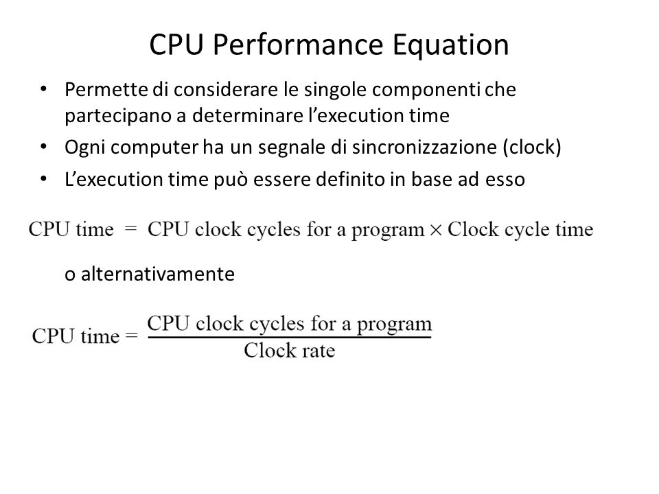 CPU Performance Equation Permette di considerare le singole componenti che partecipano a determinare lexecution time Ogni computer ha un segnale di sincronizzazione (clock) Lexecution time può essere definito in base ad esso o alternativamente