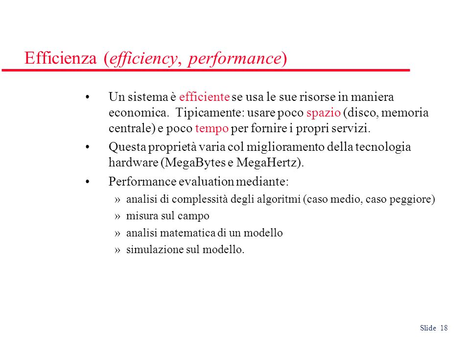Slide 18 Efficienza (efficiency, performance) Un sistema è efficiente se usa le sue risorse in maniera economica.
