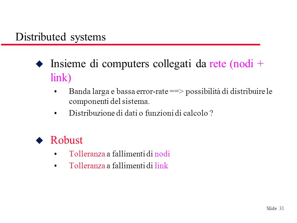 Slide 31 Distributed systems Insieme di computers collegati da rete (nodi + link) Banda larga e bassa error-rate ==> possibilità di distribuire le componenti del sistema.