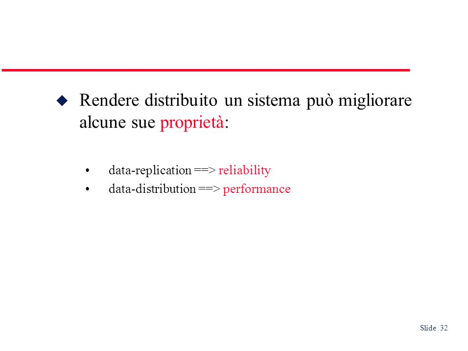 Slide 32 Rendere distribuito un sistema può migliorare alcune sue proprietà: data-replication ==> reliability data-distribution ==> performance