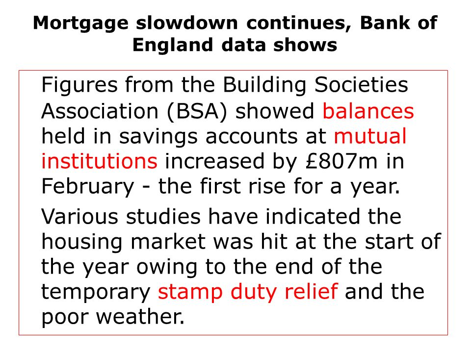 Mortgage slowdown continues, Bank of England data shows Figures from the Building Societies Association (BSA) showed balances held in savings accounts at mutual institutions increased by £807m in February - the first rise for a year.