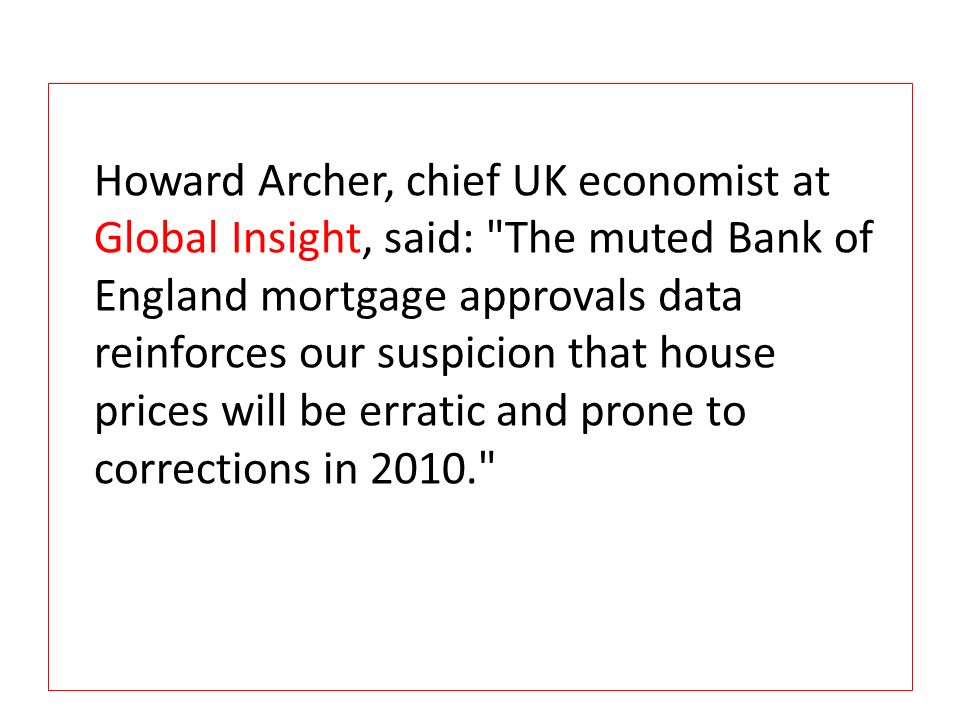 Howard Archer, chief UK economist at Global Insight, said: The muted Bank of England mortgage approvals data reinforces our suspicion that house prices will be erratic and prone to corrections in