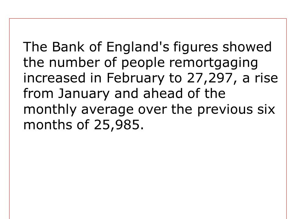 The Bank of England s figures showed the number of people remortgaging increased in February to 27,297, a rise from January and ahead of the monthly average over the previous six months of 25,985.