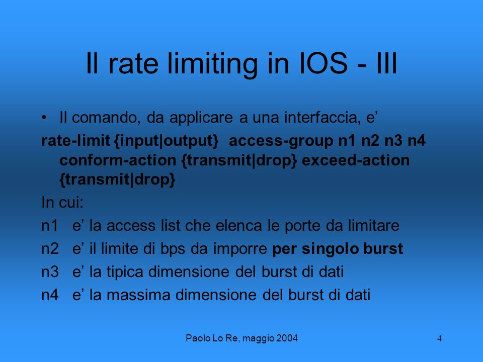 Paolo Lo Re, maggio Il rate limiting in IOS - III Il comando, da applicare a una interfaccia, e rate-limit {input|output} access-group n1 n2 n3 n4 conform-action {transmit|drop} exceed-action {transmit|drop} In cui: n1 e la access list che elenca le porte da limitare n2 e il limite di bps da imporre per singolo burst n3 e la tipica dimensione del burst di dati n4 e la massima dimensione del burst di dati