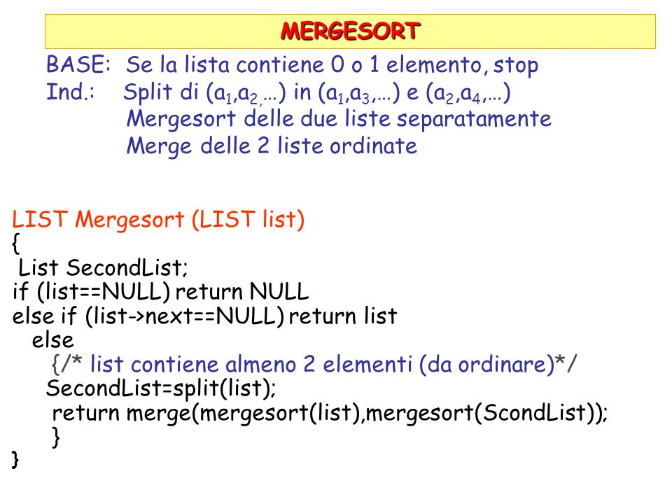 MERGESORT LIST Mergesort (LIST list) { List SecondList; if (list==NULL) return NULL else if (list->next==NULL) return list else {/* list contiene almeno 2 elementi (da ordinare)*/ SecondList=split(list); return merge(mergesort(list),mergesort(ScondList)); } BASE: Se la lista contiene 0 o 1 elemento, stop Ind.: Split di (a 1,a 2, …) in (a 1,a 3,…) e (a 2,a 4,…) Mergesort delle due liste separatamente Merge delle 2 liste ordinate