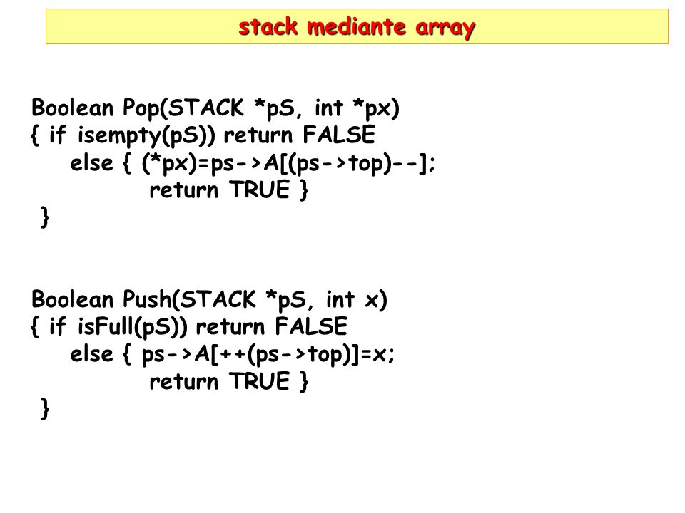 stack mediante array Boolean Pop(STACK *pS, int *px) { if isempty(pS)) return FALSE else { (*px)=ps->A[(ps->top)--]; return TRUE } } Boolean Push(STACK *pS, int x) { if isFull(pS)) return FALSE else { ps->A[++(ps->top)]=x; return TRUE } }