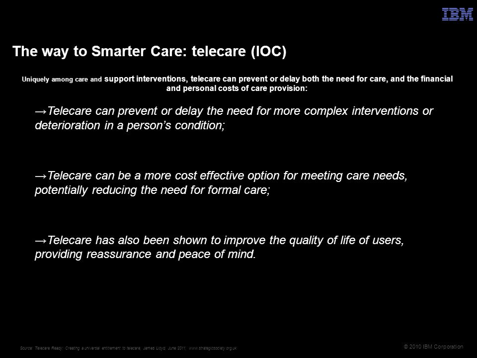 © 2010 IBM Corporation Uniquely among care and support interventions, telecare can prevent or delay both the need for care, and the financial and personal costs of care provision: Telecare can prevent or delay the need for more complex interventions or deterioration in a persons condition; Telecare can be a more cost effective option for meeting care needs, potentially reducing the need for formal care; Telecare has also been shown to improve the quality of life of users, providing reassurance and peace of mind.