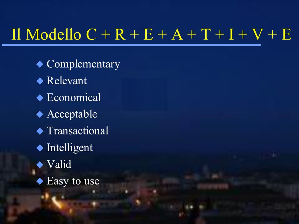 Il Modello C + R + E + A + T + I + V + E u Complementary u Relevant u Economical u Acceptable u Transactional u Intelligent u Valid u Easy to use