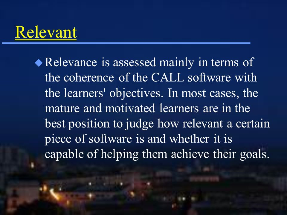Relevant u Relevance is assessed mainly in terms of the coherence of the CALL software with the learners objectives.