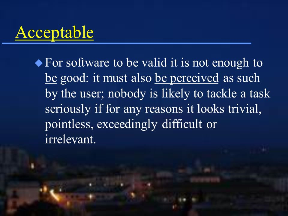 Acceptable u For software to be valid it is not enough to be good: it must also be perceived as such by the user; nobody is likely to tackle a task seriously if for any reasons it looks trivial, pointless, exceedingly difficult or irrelevant.