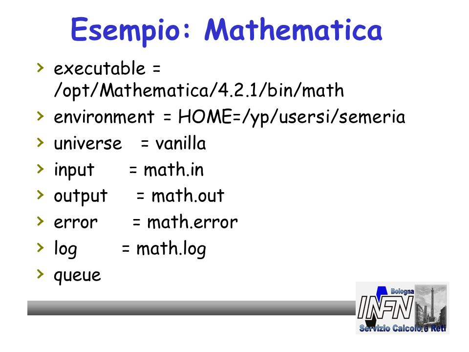 13 Esempio: Mathematica executable = /opt/Mathematica/4.2.1/bin/math environment = HOME=/yp/usersi/semeria universe = vanilla input = math.in output = math.out error = math.error log = math.log queue