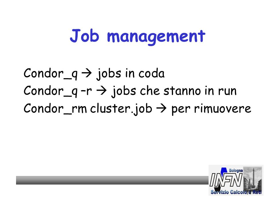 14 Job management Condor_q jobs in coda Condor_q –r jobs che stanno in run Condor_rm cluster.job per rimuovere