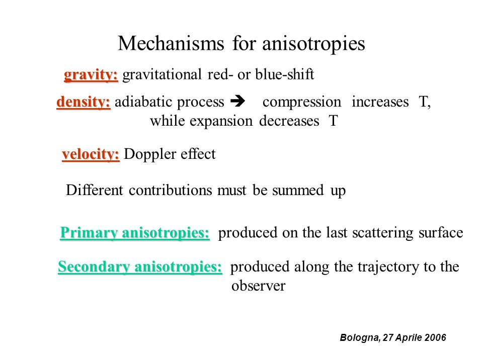 Mechanisms for anisotropies density: density: adiabatic process compression increases T, while expansion decreases T gravity: gravity: gravitational red- or blue-shift velocity: velocity: Doppler effect Different contributions must be summed up Primary anisotropies: Primary anisotropies: produced on the last scattering surface Secondary anisotropies: Secondary anisotropies: produced along the trajectory to the observer