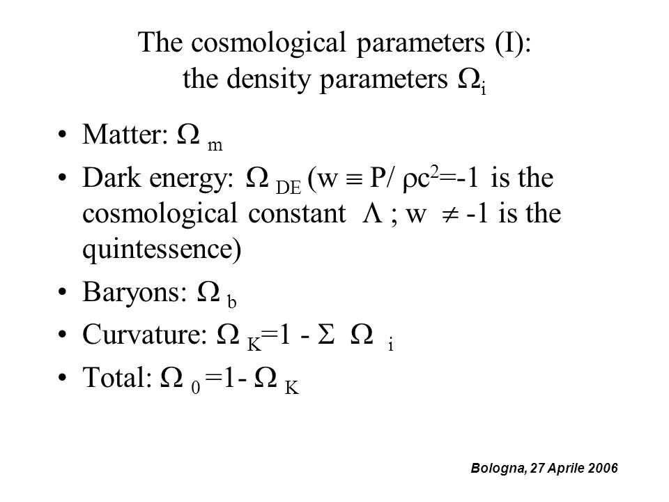 The cosmological parameters (I): the density parameters i Matter: m Dark energy: DE (w P/ c 2 =-1 is the cosmological constant ; w -1 is the quintessence) Baryons: b Curvature: K =1 - i Total: 0 =1- K