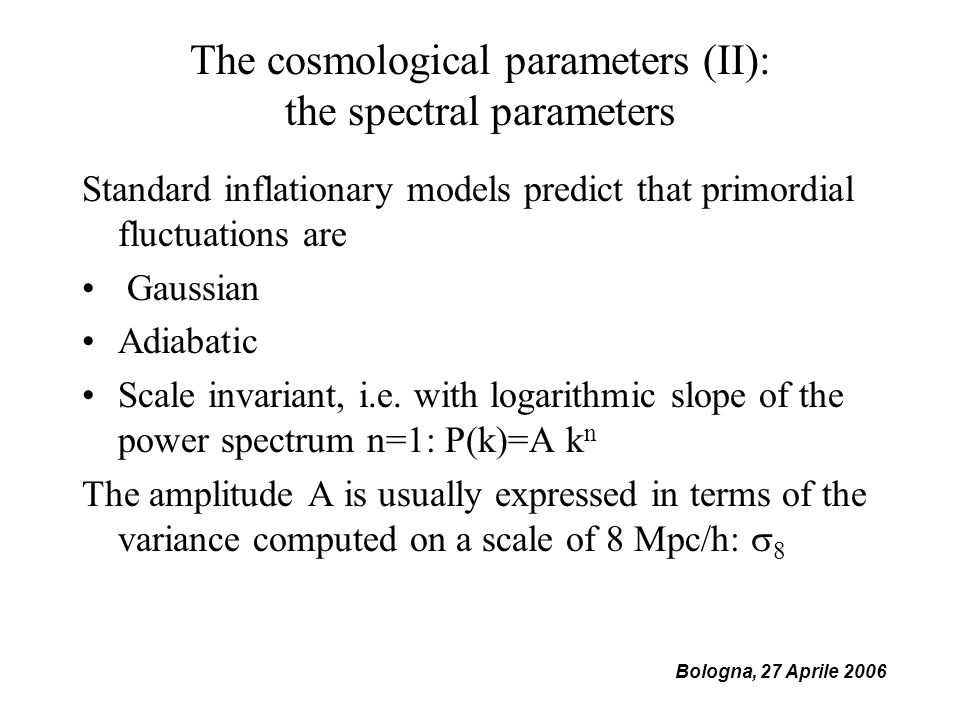 Bologna, 27 Aprile 2006 The cosmological parameters (II): the spectral parameters Standard inflationary models predict that primordial fluctuations are Gaussian Adiabatic Scale invariant, i.e.