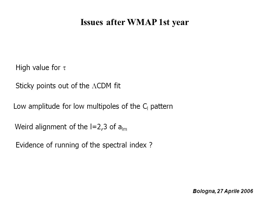 Bologna, 27 Aprile 2006 Issues after WMAP 1st year Low amplitude for low multipoles of the C l pattern Weird alignment of the l=2,3 of a lm Sticky points out of the CDM fit High value for Evidence of running of the spectral index