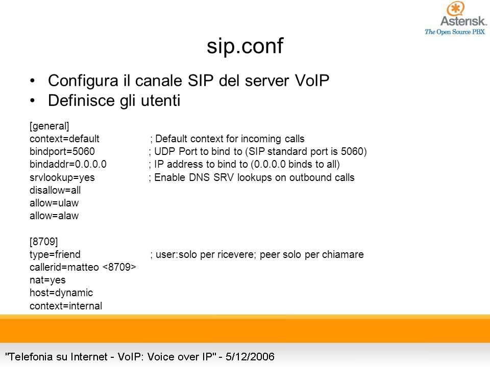 sip.conf Configura il canale SIP del server VoIP Definisce gli utenti [general] context=default ; Default context for incoming calls bindport=5060 ; UDP Port to bind to (SIP standard port is 5060) bindaddr= ; IP address to bind to ( binds to all) srvlookup=yes ; Enable DNS SRV lookups on outbound calls disallow=all allow=ulaw allow=alaw [8709] type=friend ; user:solo per ricevere; peer solo per chiamare callerid=matteo nat=yes host=dynamic context=internal