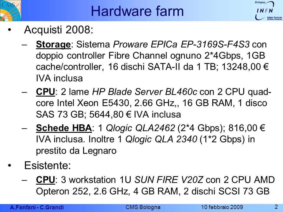 A.Fanfani - C.Grandi 10 febbraio 2009 CMS Bologna 2 Hardware farm Acquisti 2008: –Storage: Sistema Proware EPICa EP-3169S-F4S3 con doppio controller Fibre Channel ognuno 2*4Gbps, 1GB cache/controller, 16 dischi SATA-II da 1 TB; 13248,00 IVA inclusa –CPU: 2 lame HP Blade Server BL460c con 2 CPU quad- core Intel Xeon E5430, 2.66 GHz,, 16 GB RAM, 1 disco SAS 73 GB; 5644,80 IVA inclusa –Schede HBA: 1 Qlogic QLA2462 (2*4 Gbps); 816,00 IVA inclusa.