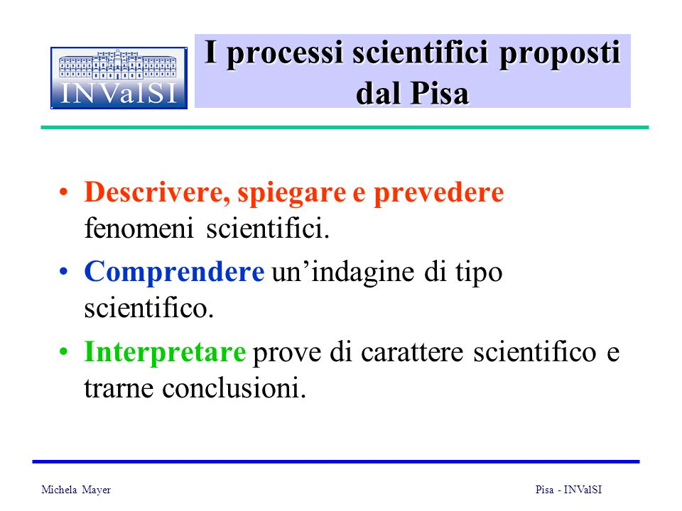 Michela Mayer Pisa - INValSI 6 I processi scientifici proposti dal Pisa Descrivere, spiegare e prevedere fenomeni scientifici.