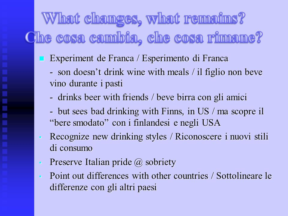 Experiment de Franca / Esperimento di Franca Experiment de Franca / Esperimento di Franca - son doesnt drink wine with meals / il figlio non beve vino durante i pasti - drinks beer with friends / beve birra con gli amici - but sees bad drinking with Finns, in US / ma scopre il bere smodato con i finlandesi e negli USA Recognize new drinking styles / Riconoscere i nuovi stili di consumo Recognize new drinking styles / Riconoscere i nuovi stili di consumo Preserve Italian sobriety Preserve Italian sobriety Point out differences with other countries / Sottolineare le differenze con gli altri paesi Point out differences with other countries / Sottolineare le differenze con gli altri paesi