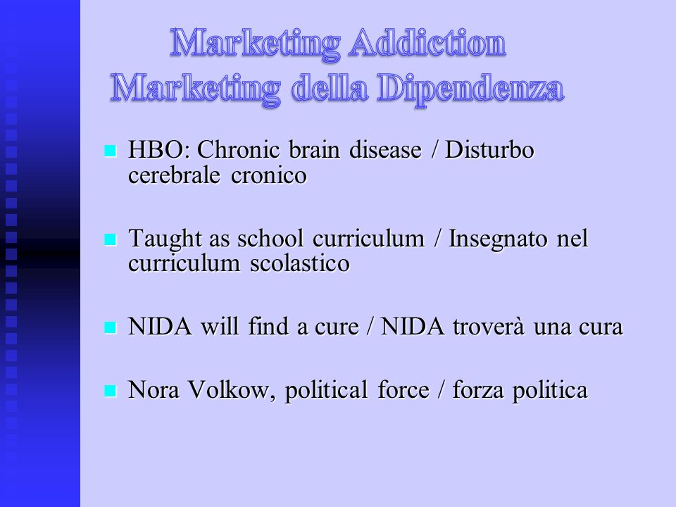 HBO: Chronic brain disease / Disturbo cerebrale cronico HBO: Chronic brain disease / Disturbo cerebrale cronico Taught as school curriculum / Insegnato nel curriculum scolastico Taught as school curriculum / Insegnato nel curriculum scolastico NIDA will find a cure / NIDA troverà una cura NIDA will find a cure / NIDA troverà una cura Nora Volkow, political force / forza politica Nora Volkow, political force / forza politica