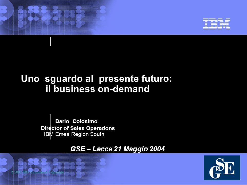 © 2003 IBM Corporation Copyright Uno sguardo al presente futuro: il business on-demand Dario Colosimo Director of Sales Operations IBM Emea Region South GSE – Lecce 21 Maggio 2004