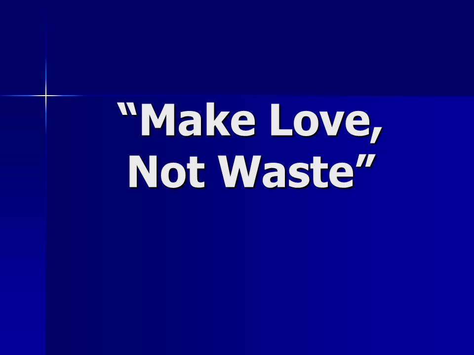 Make Love, Not Waste