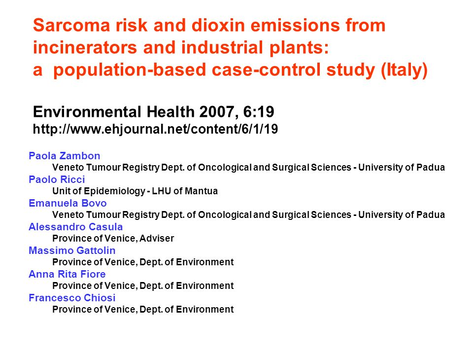 Sarcoma risk and dioxin emissions from incinerators and industrial plants: a population-based case-control study (Italy) Environmental Health 2007, 6:19   Paola Zambon Veneto Tumour Registry Dept.