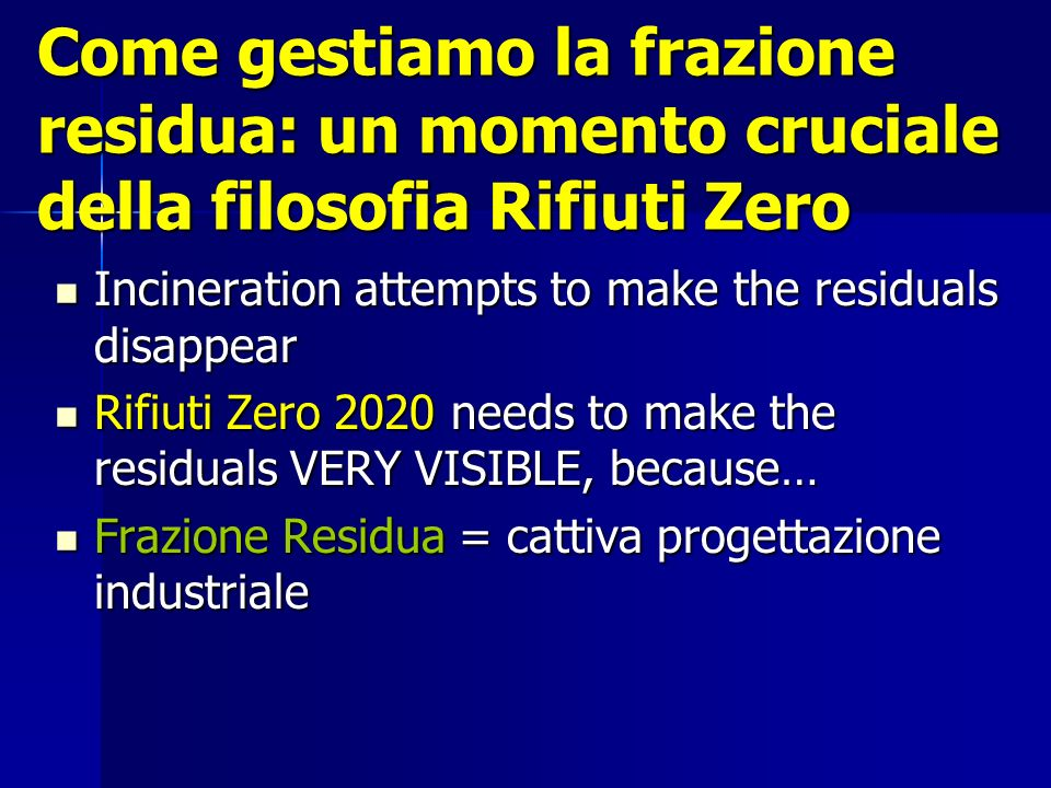 Come gestiamo la frazione residua: un momento cruciale della filosofia Rifiuti Zero Incineration attempts to make the residuals disappear Incineration attempts to make the residuals disappear Rifiuti Zero 2020 needs to make the residuals VERY VISIBLE, because… Rifiuti Zero 2020 needs to make the residuals VERY VISIBLE, because… Frazione Residua = cattiva progettazione industriale Frazione Residua = cattiva progettazione industriale