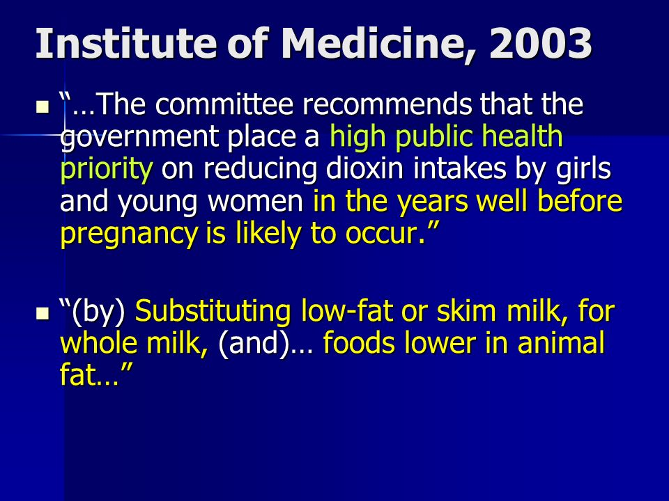 Institute of Medicine, 2003 …The committee recommends that the government place a high public health priority on reducing dioxin intakes by girls and young women in the years well before pregnancy is likely to occur.