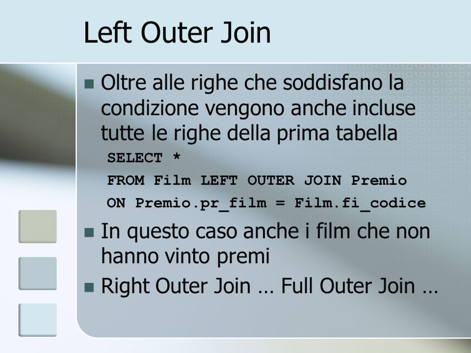 Left Outer Join Oltre alle righe che soddisfano la condizione vengono anche incluse tutte le righe della prima tabella SELECT * FROM Film LEFT OUTER JOIN Premio ON Premio.pr_film = Film.fi_codice In questo caso anche i film che non hanno vinto premi Right Outer Join … Full Outer Join …