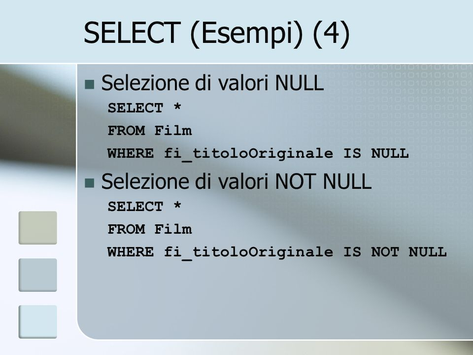 SELECT (Esempi) (4) Selezione di valori NULL SELECT * FROM Film WHERE fi_titoloOriginale IS NULL Selezione di valori NOT NULL SELECT * FROM Film WHERE fi_titoloOriginale IS NOT NULL