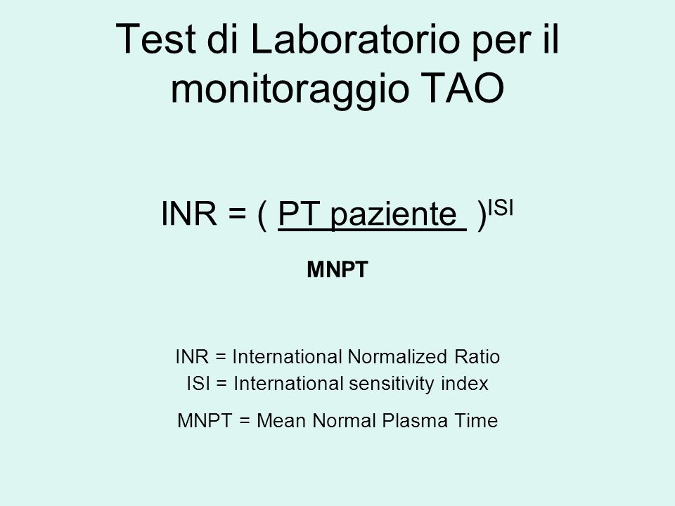 Test di Laboratorio per il monitoraggio TAO INR = ( PT paziente ) ISI MNPT INR = International Normalized Ratio ISI = International sensitivity index MNPT = Mean Normal Plasma Time