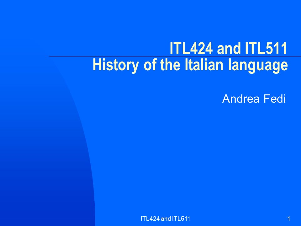 ITL424 and ITL5111 ITL424 and ITL511 History of the Italian language Andrea Fedi