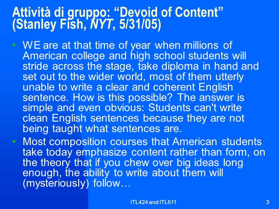 ITL424 and ITL5113 Attività di gruppo: Devoid of Content (Stanley Fish, NYT, 5/31/05) WE are at that time of year when millions of American college and high school students will stride across the stage, take diploma in hand and set out to the wider world, most of them utterly unable to write a clear and coherent English sentence.